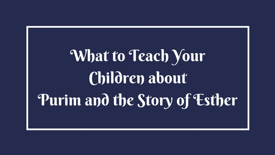 What to Teach Your Children about Purim and the Story of Esther - Part 1